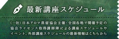 最新講座スケジュール (一社)日本アロマ蒸留協会主催・全国各地で開催予定の協会ライセンス取得講師陣による講座スケジュールやイベント、外部講座スケジュールの最新情報はこちらから