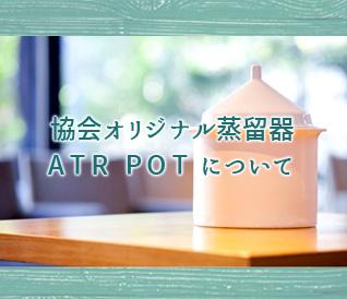 協会オリジナル蒸留器 ATR POTについて
