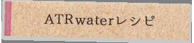 ATR waterレシピ